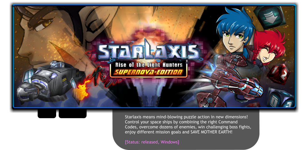 Starlaxis means mind-blowing puzzle action in new dimensions!  Control your space ships by combining the right Command  Codes, overcome dozens of enemies, win challenging boss fights,  enjoy different mission goals and SAVE MOTHER EARTH!  [Status: released, Windows]